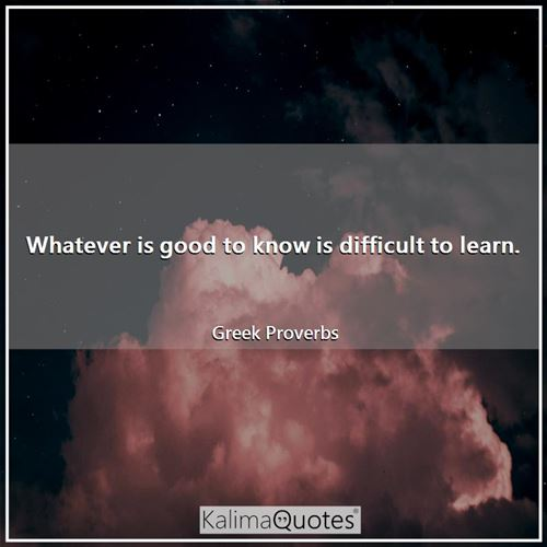 Whatever is good to know is difficult to learn. - Greek Proverbs