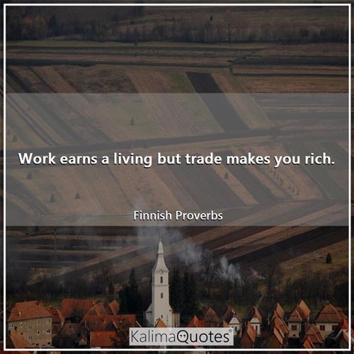 Work earns a living but trade makes you rich.