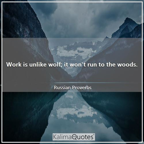 Work is unlike wolf; it won't run to the woods.