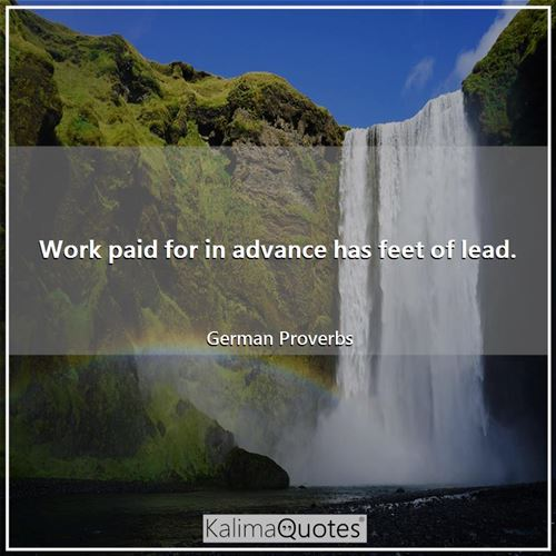 Work paid for in advance has feet of lead.