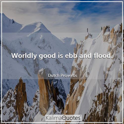 Worldly good is ebb and flood.