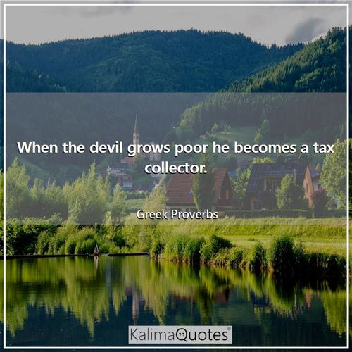 When the devil grows poor he becomes a tax collector. - Greek Proverbs
