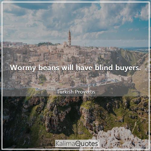 Wormy beans will have blind buyers.