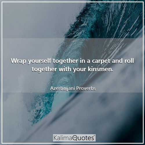 Wrap yourself together in a carpet and roll together with your kinsmen. - Azerbaijani Proverbs