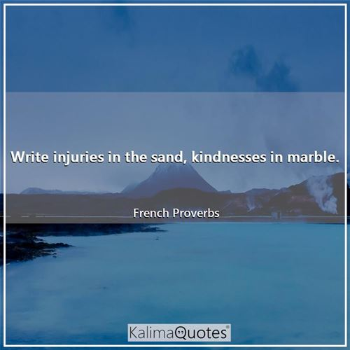 Write injuries in the sand, kindnesses in marble.