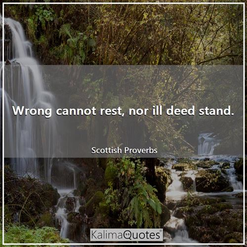 Wrong cannot rest, nor ill deed stand.
