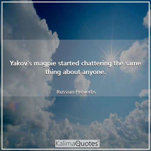 Yakov's magpie started chattering the same thing about anyone. - Russian Proverbs