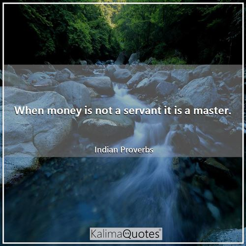 When money is not a servant it is a master. - Indian Proverbs
