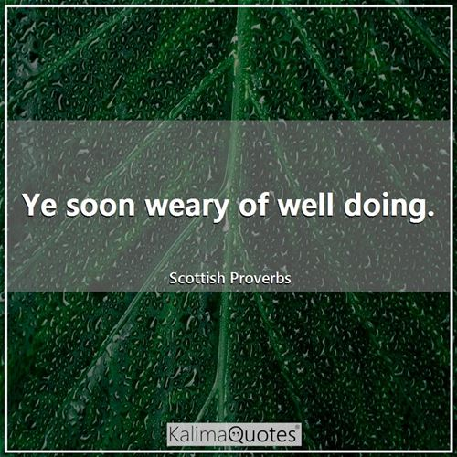 Ye soon weary of well doing.