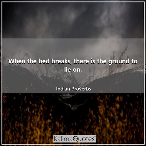 When the bed breaks, there is the ground to lie on. - Indian Proverbs