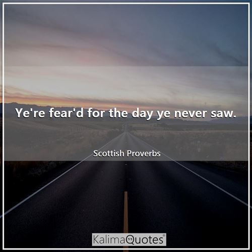 Ye're fear'd for the day ye never saw.