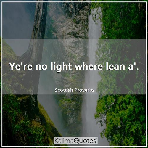 Ye're no light where lean a'.