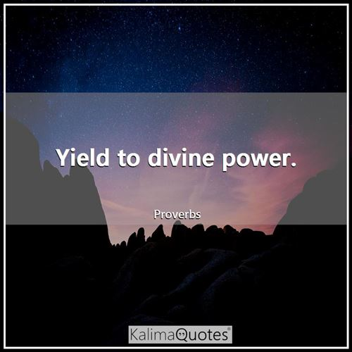 Yield to divine power. - Proverbs