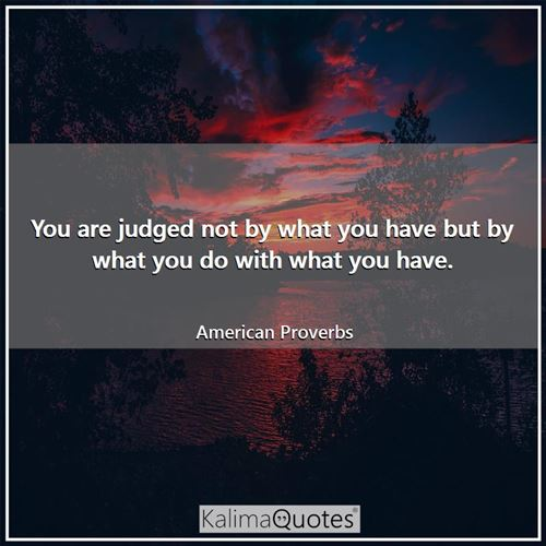 You are judged not by what you have but by what you do with what you have.