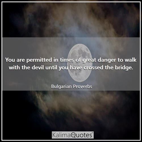 You are permitted in times of great danger to walk with the devil until you have crossed the bridge.