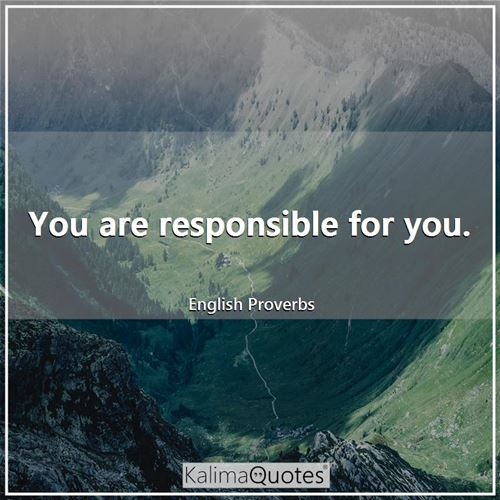 You are responsible for you.