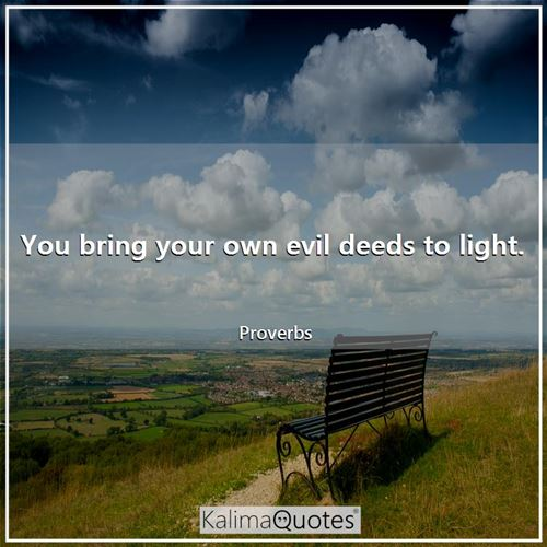You bring your own evil deeds to light.