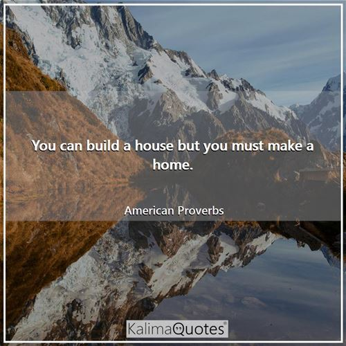 You can build a house but you must make a home.