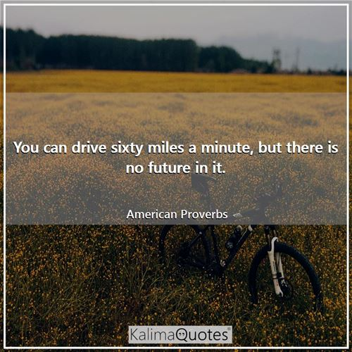 You can drive sixty miles a minute, but there is no future in it.