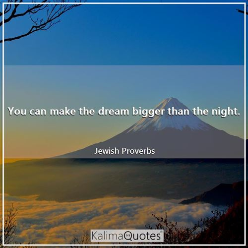 You can make the dream bigger than the night.