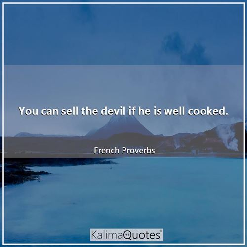 You can sell the devil if he is well cooked.