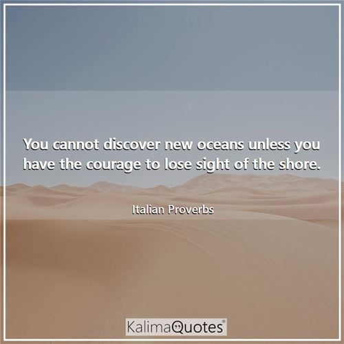 You cannot discover new oceans unless you have the courage to lose sight of the shore.