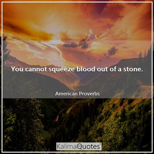 You cannot squeeze blood out of a stone. - American Proverbs