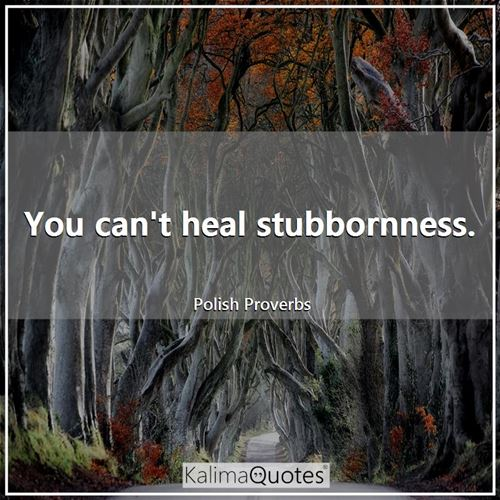 You can't heal stubbornness.