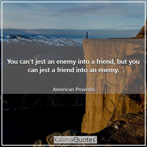 You can't jest an enemy into a friend, but you can jest a friend into an enemy.
