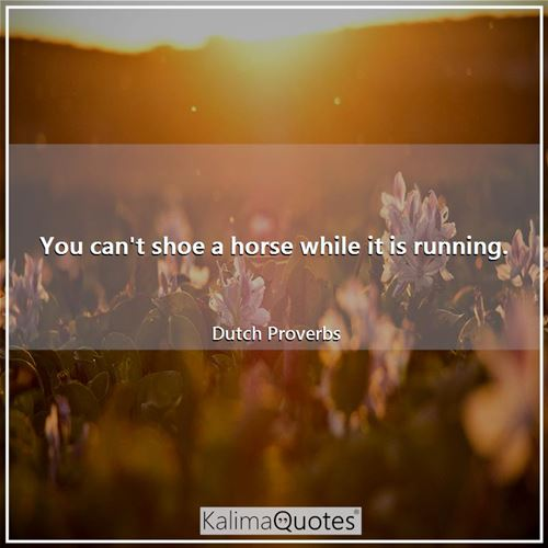 You can't shoe a horse while it is running.