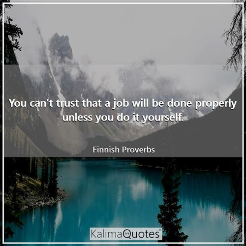 You can't trust that a job will be done properly unless you do it yourself.