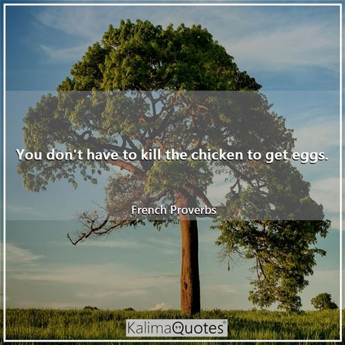 You don't have to kill the chicken to get eggs.