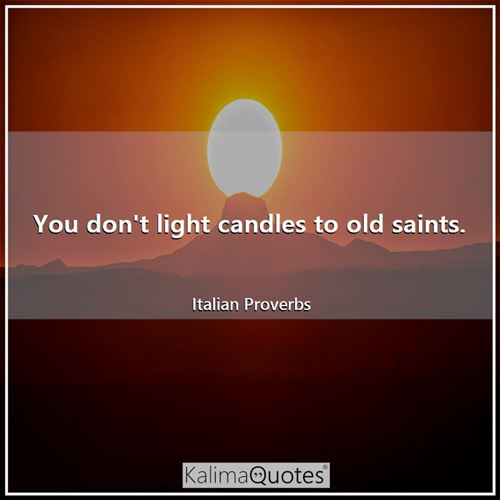 You don't light candles to old saints. - Italian Proverbs
