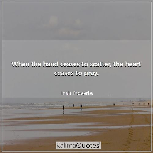 When the hand ceases to scatter, the heart ceases to pray. - Irish Proverbs