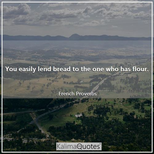 You easily lend bread to the one who has flour.