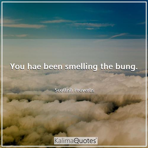 You hae been smelling the bung.