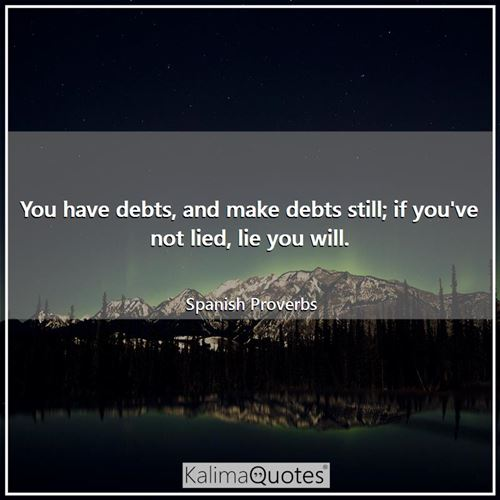 You have debts, and make debts still; if you've not lied, lie you will.