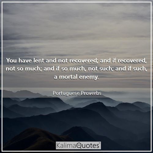You have lent and not recovered; and if recovered, not so much; and if so much, not such; and if such, a mortal enemy.