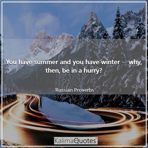 You have summer and you have winter -- why, then, be in a hurry?