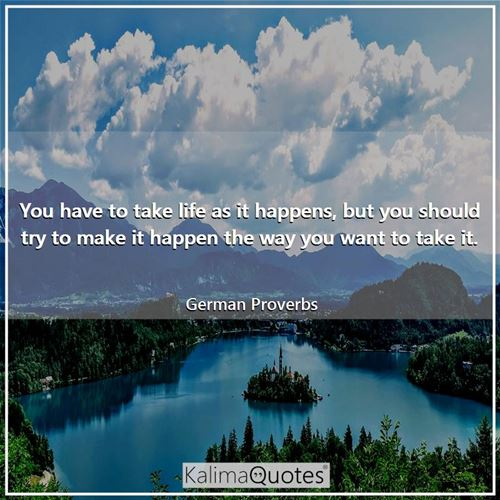 You have to take life as it happens, but you should try to make it happen the way you want to take it.