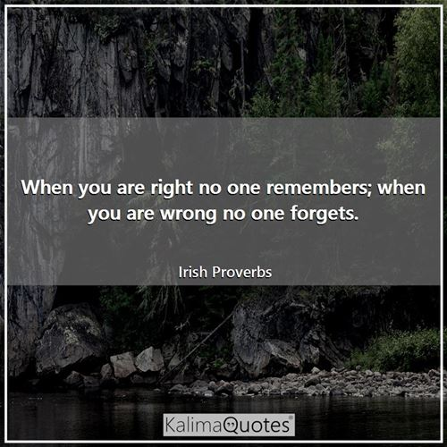 When you are right no one remembers; when you are wrong no one forgets. - Irish Proverbs