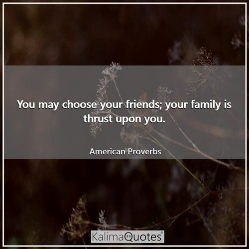 You may choose your friends; your family is thrust upon you.