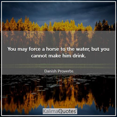 You may force a horse to the water, but you cannot make him drink.