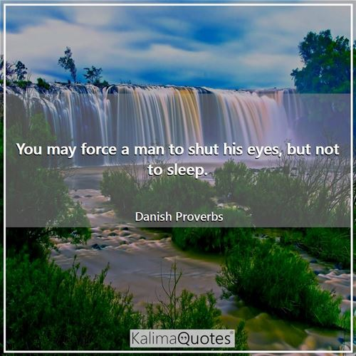 You may force a man to shut his eyes, but not to sleep.