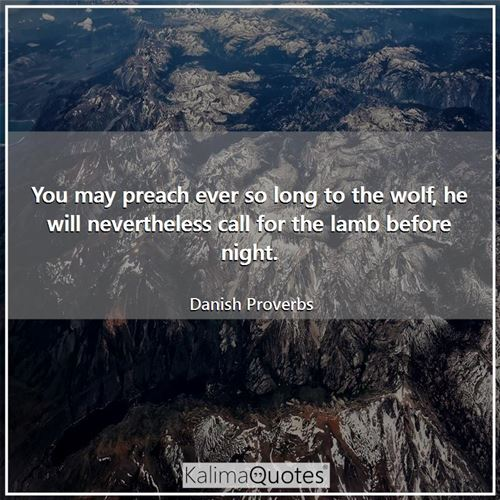 You may preach ever so long to the wolf, he will nevertheless call for the lamb before night.
