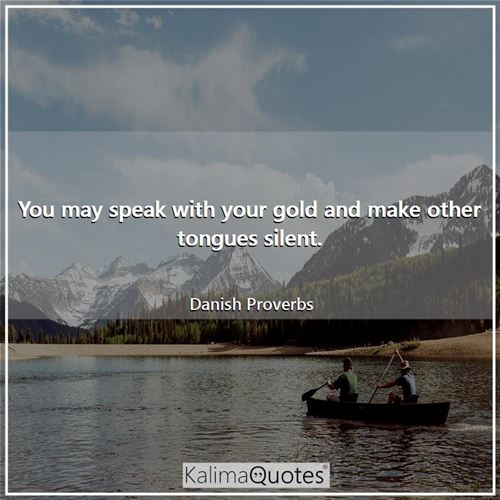 You may speak with your gold and make other tongues silent.