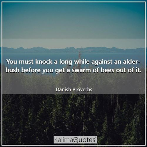 You must knock a long while against an alder-bush before you get a swarm of bees out of it.