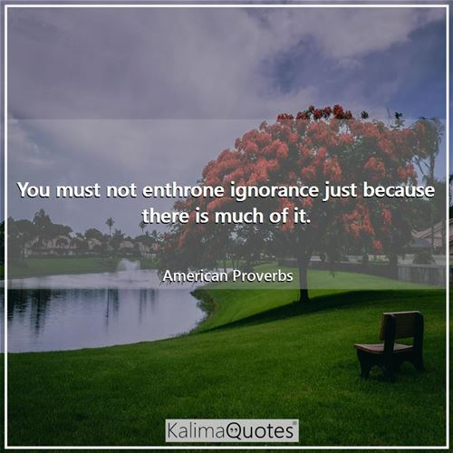 You must not enthrone ignorance just because there is much of it.