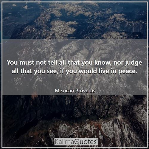 You must not tell all that you know, nor judge all that you see, if you would live in peace.