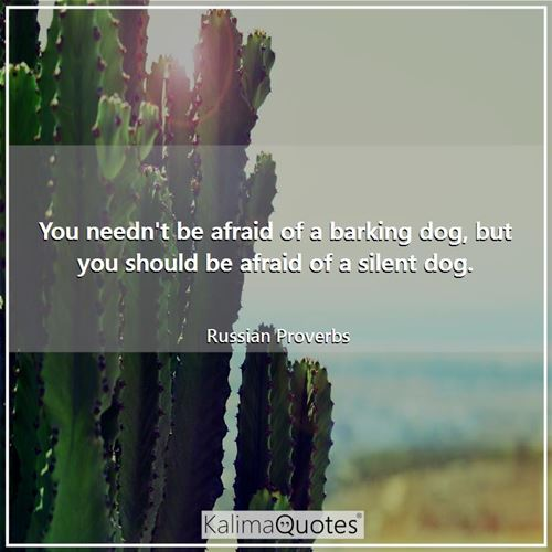 You needn't be afraid of a barking dog, but you should be afraid of a silent dog.